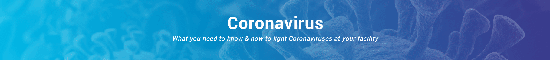 Coronavirus - What you need to know and how to fight Coronaviruses at your facility